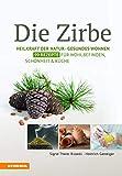 Die Zirbe: Heilkraft der Natur - Gesundes Wohnen - 99 Rezepte für Wohlbefinden, Schönheit & Küche: Heilkraft der Natur - Gesundes Wohnen - Rezepte für Schönheit & Küche